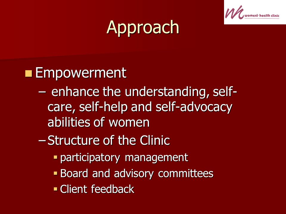 Approach Empowerment Empowerment – enhance the understanding, self- care, self-help and self-advocacy abilities of women –Structure of the Clinic participatory management participatory management Board and advisory committees Board and advisory committees Client feedback Client feedback