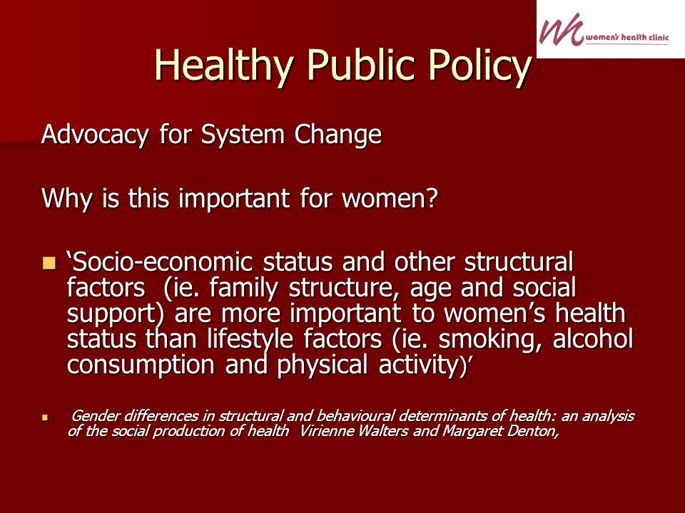 Healthy Public Policy Advocacy for System Change Why is this important for women.