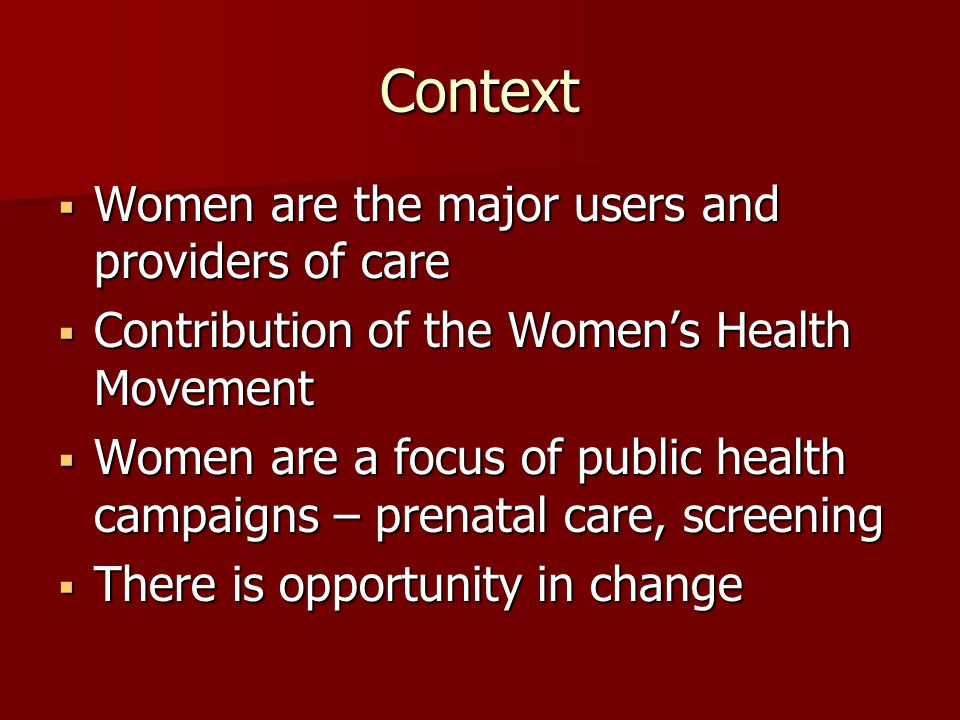 Context Women are the major users and providers of care Women are the major users and providers of care Contribution of the Womens Health Movement Contribution of the Womens Health Movement Women are a focus of public health campaigns – prenatal care, screening Women are a focus of public health campaigns – prenatal care, screening There is opportunity in change There is opportunity in change