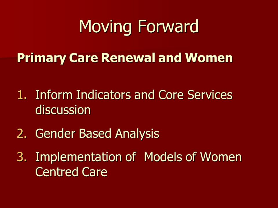 Moving Forward Primary Care Renewal and Women 1.Inform Indicators and Core Services discussion 2.Gender Based Analysis 3.Implementation of Models of Women Centred Care