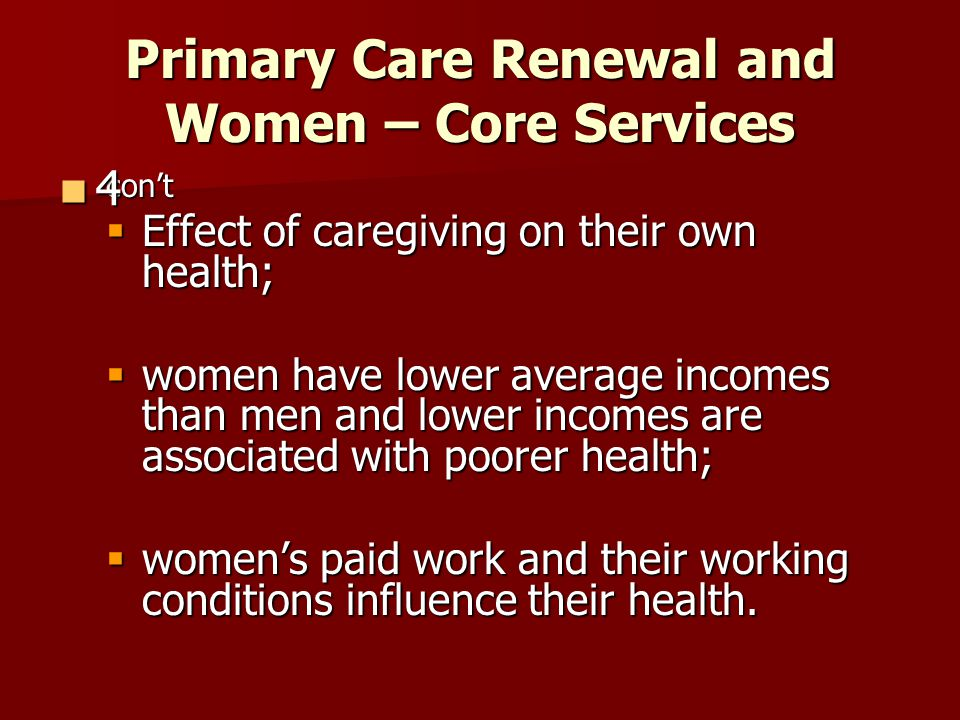 Primary Care Renewal and Women – Core Services cont Effect of caregiving on their own health; Effect of caregiving on their own health; women have low