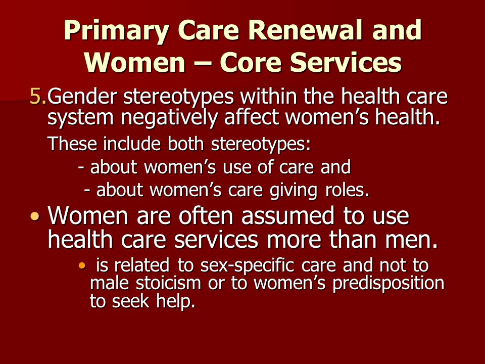 Primary Care Renewal and Women – Core Services 5.Gender stereotypes within the health care system negatively affect womens health. These include both