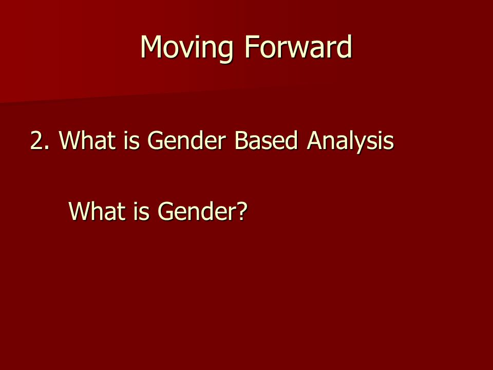 Moving Forward 2. What is Gender Based Analysis What is Gender? What is Gender?