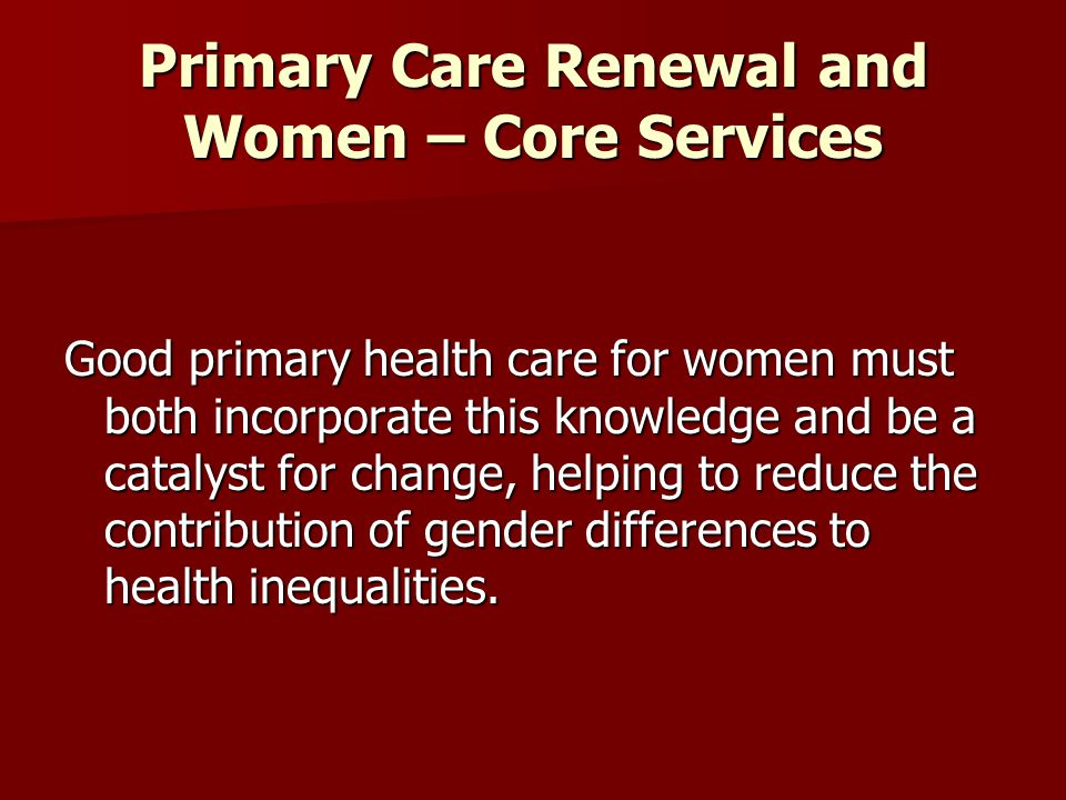 Primary Care Renewal and Women – Core Services Good primary health care for women must both incorporate this knowledge and be a catalyst for change, h