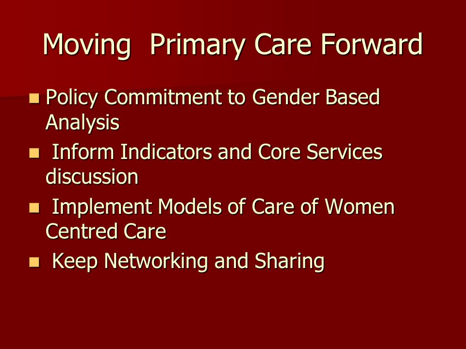 Moving Primary Care Forward Policy Commitment to Gender Based Analysis Policy Commitment to Gender Based Analysis Inform Indicators and Core Services discussion Inform Indicators and Core Services discussion Implement Models of Care of Women Centred Care Implement Models of Care of Women Centred Care Keep Networking and Sharing Keep Networking and Sharing