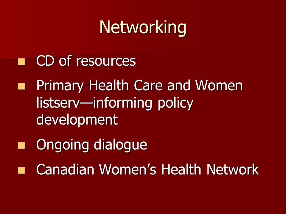 Networking CD of resources CD of resources Primary Health Care and Women listservinforming policy development Primary Health Care and Women listservin