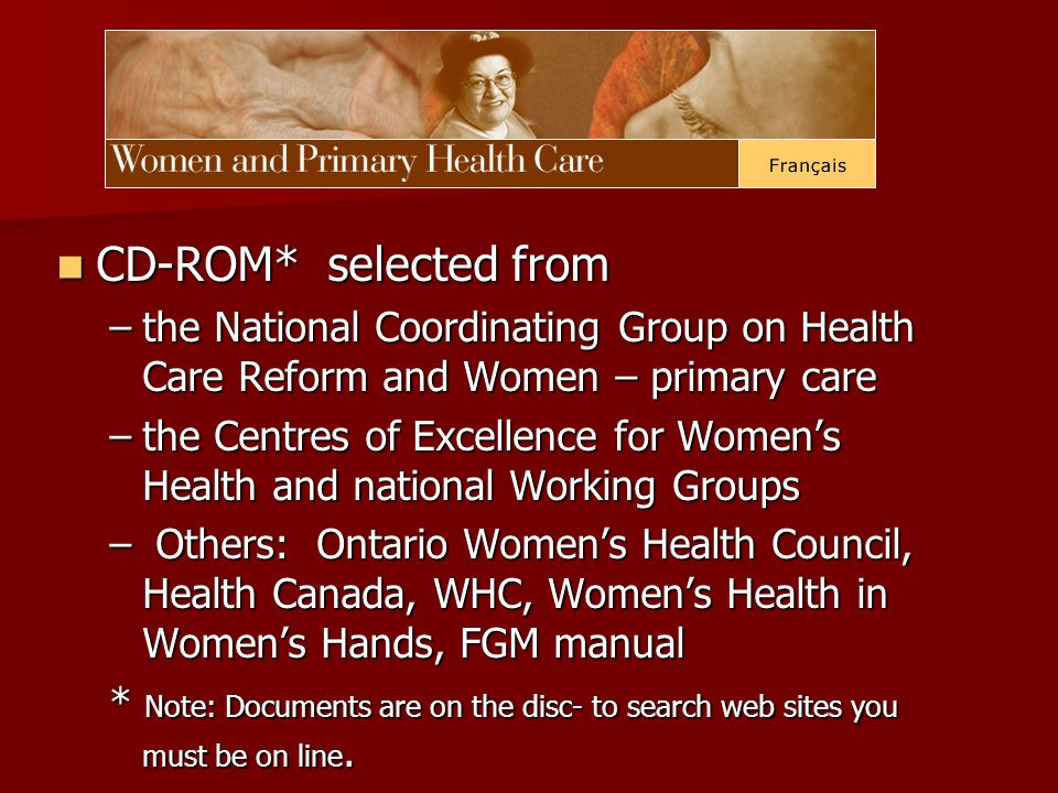 CD-ROM* selected from CD-ROM* selected from –the National Coordinating Group on Health Care Reform and Women – primary care –the Centres of Excellence