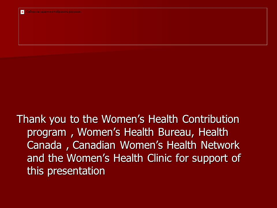 Thank you to the Womens Health Contribution program, Womens Health Bureau, Health Canada, Canadian Womens Health Network and the Womens Health Clinic