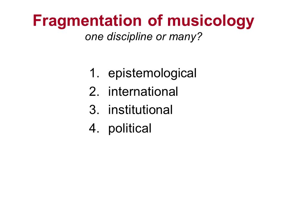 Fragmentation of musicology one discipline or many? 1.epistemological 2.international 3.institutional 4.political