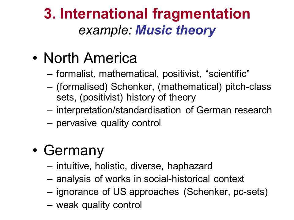 3. International fragmentation example: Music theory North America –formalist, mathematical, positivist, scientific –(formalised) Schenker, (mathemati