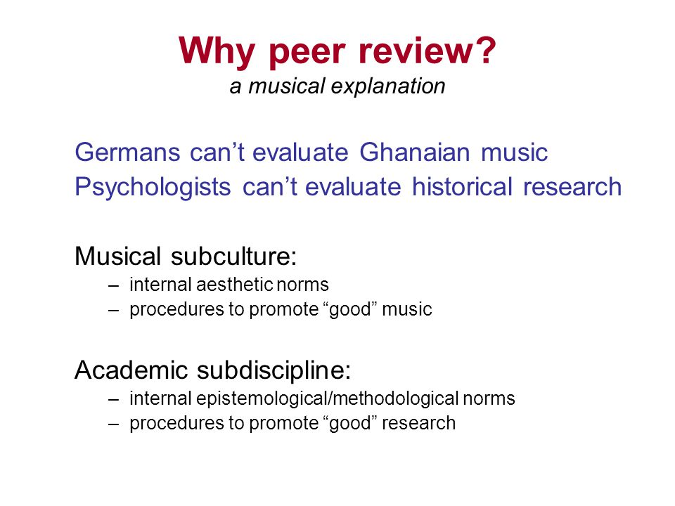 Why peer review? a musical explanation Germans cant evaluate Ghanaian music Psychologists cant evaluate historical research Musical subculture: –inter