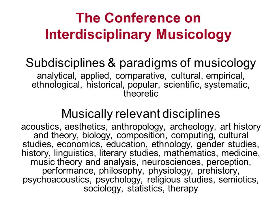 The Conference on Interdisciplinary Musicology Subdisciplines & paradigms of musicology analytical, applied, comparative, cultural, empirical, ethnological, historical, popular, scientific, systematic, theoretic Musically relevant disciplines acoustics, aesthetics, anthropology, archeology, art history and theory, biology, composition, computing, cultural studies, economics, education, ethnology, gender studies, history, linguistics, literary studies, mathematics, medicine, music theory and analysis, neurosciences, perception, performance, philosophy, physiology, prehistory, psychoacoustics, psychology, religious studies, semiotics, sociology, statistics, therapy