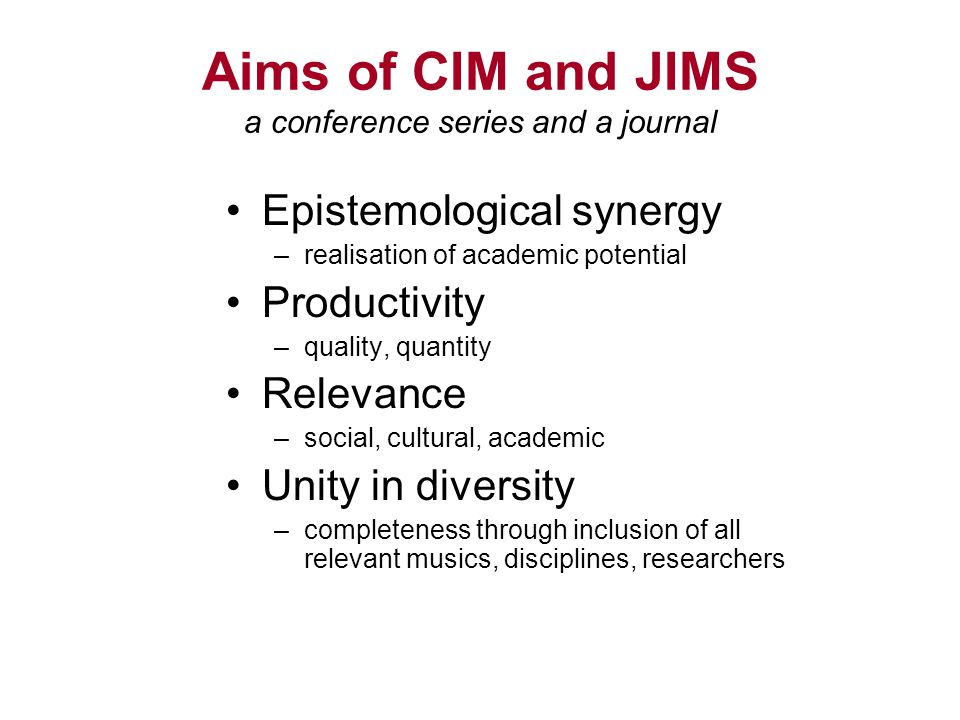 Aims of CIM and JIMS a conference series and a journal Epistemological synergy –realisation of academic potential Productivity –quality, quantity Rele