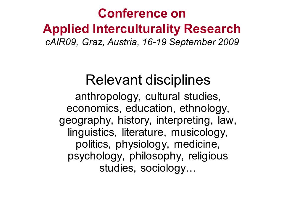 Conference on Applied Interculturality Research cAIR09, Graz, Austria, 16-19 September 2009 Relevant disciplines anthropology, cultural studies, economics, education, ethnology, geography, history, interpreting, law, linguistics, literature, musicology, politics, physiology, medicine, psychology, philosophy, religious studies, sociology…
