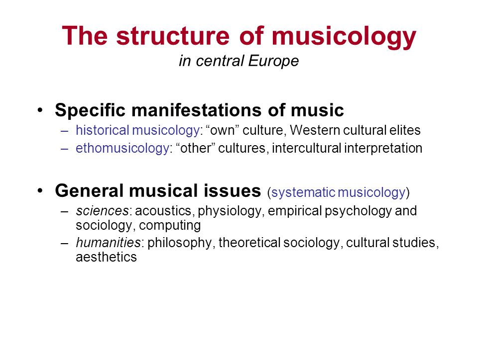 The structure of musicology in central Europe Specific manifestations of music –historical musicology: own culture, Western cultural elites –ethomusicology: other cultures, intercultural interpretation General musical issues (systematic musicology) –sciences: acoustics, physiology, empirical psychology and sociology, computing –humanities: philosophy, theoretical sociology, cultural studies, aesthetics