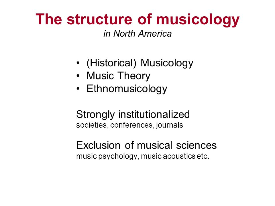 The structure of musicology in North America (Historical) Musicology Music Theory Ethnomusicology Strongly institutionalized societies, conferences, journals Exclusion of musical sciences music psychology, music acoustics etc.