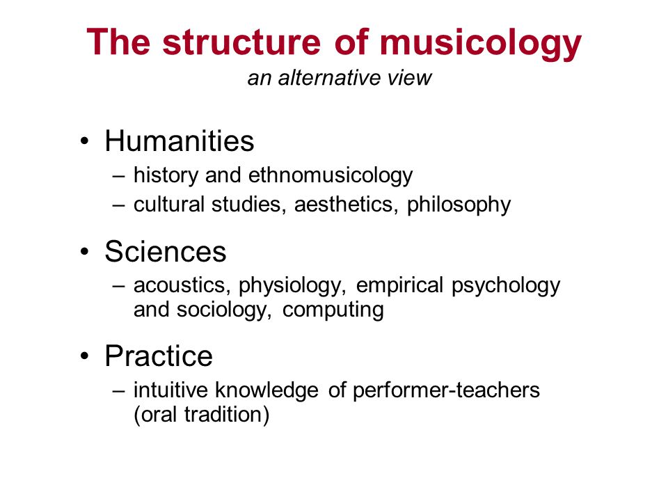 The structure of musicology an alternative view Humanities –history and ethnomusicology –cultural studies, aesthetics, philosophy Sciences –acoustics, physiology, empirical psychology and sociology, computing Practice –intuitive knowledge of performer-teachers (oral tradition)