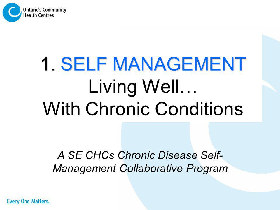 1. SELF MANAGEMENT 1. SELF MANAGEMENT Living Well… With Chronic Conditions A SE CHCs Chronic Disease Self- Management Collaborative Program