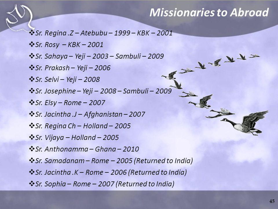 Missionaries to Abroad Sr. Regina.Z – Atebubu – 1999 – KBK – 2001 Sr. Rosy – KBK – 2001 Sr. Sahaya – Yeji – 2003 – Sambuli – 2009 Sr. Prakash – Yeji –
