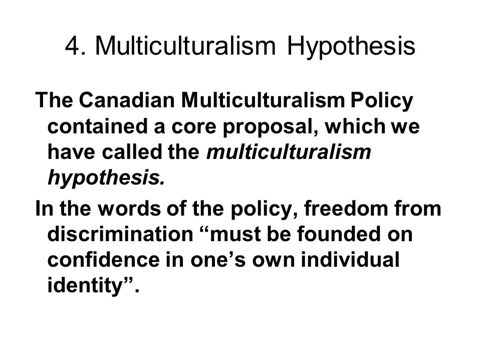 4. Multiculturalism Hypothesis The Canadian Multiculturalism Policy contained a core proposal, which we have called the multiculturalism hypothesis. I