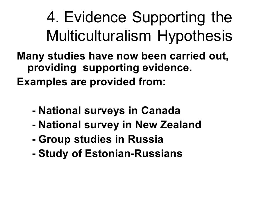 4. Evidence Supporting the Multiculturalism Hypothesis Many studies have now been carried out, providing supporting evidence. Examples are provided fr