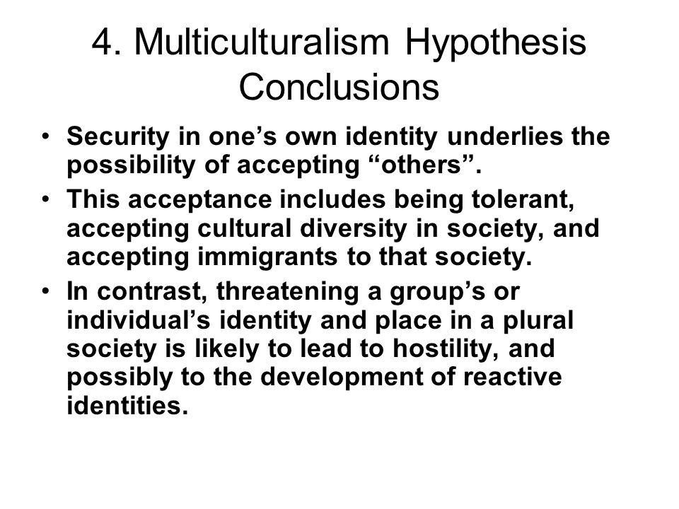 4. Multiculturalism Hypothesis Conclusions Security in ones own identity underlies the possibility of accepting others. This acceptance includes being
