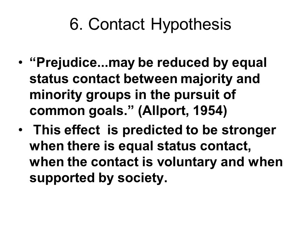 6. Contact Hypothesis Prejudice...may be reduced by equal status contact between majority and minority groups in the pursuit of common goals. (Allport