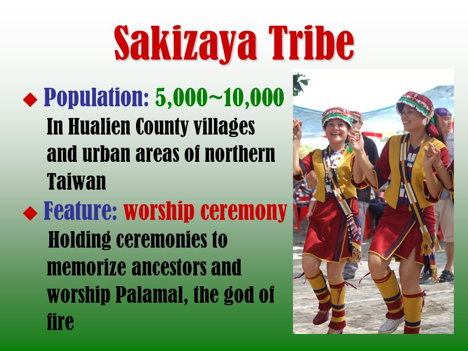 Sakizaya Tribe Population: 5,000~10,000 In Hualien County villages and urban areas of northern Taiwan Feature: worship ceremony Holding ceremonies to memorize ancestors and worship Palamal, the god of fire