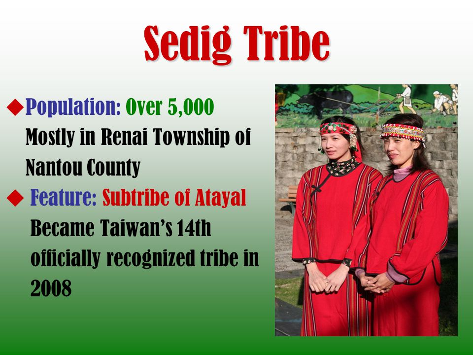 Sedig Tribe Population: Over 5,000 Mostly in Renai Township of Nantou County Feature: Subtribe of Atayal Became Taiwans 14th officially recognized tri
