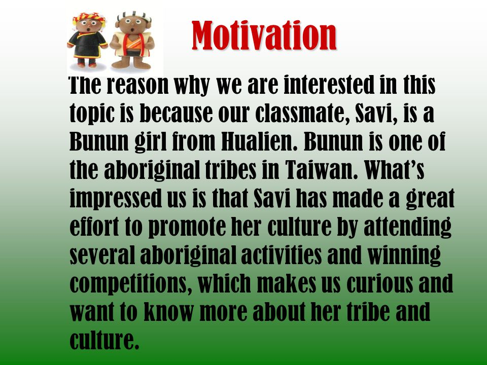 Motivation The reason why we are interested in this topic is because our classmate, Savi, is a Bunun girl from Hualien. Bunun is one of the aboriginal