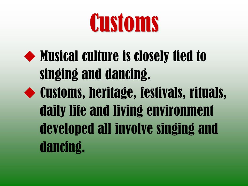 Customs Musical culture is closely tied to singing and dancing. Customs, heritage, festivals, rituals, daily life and living environment developed all