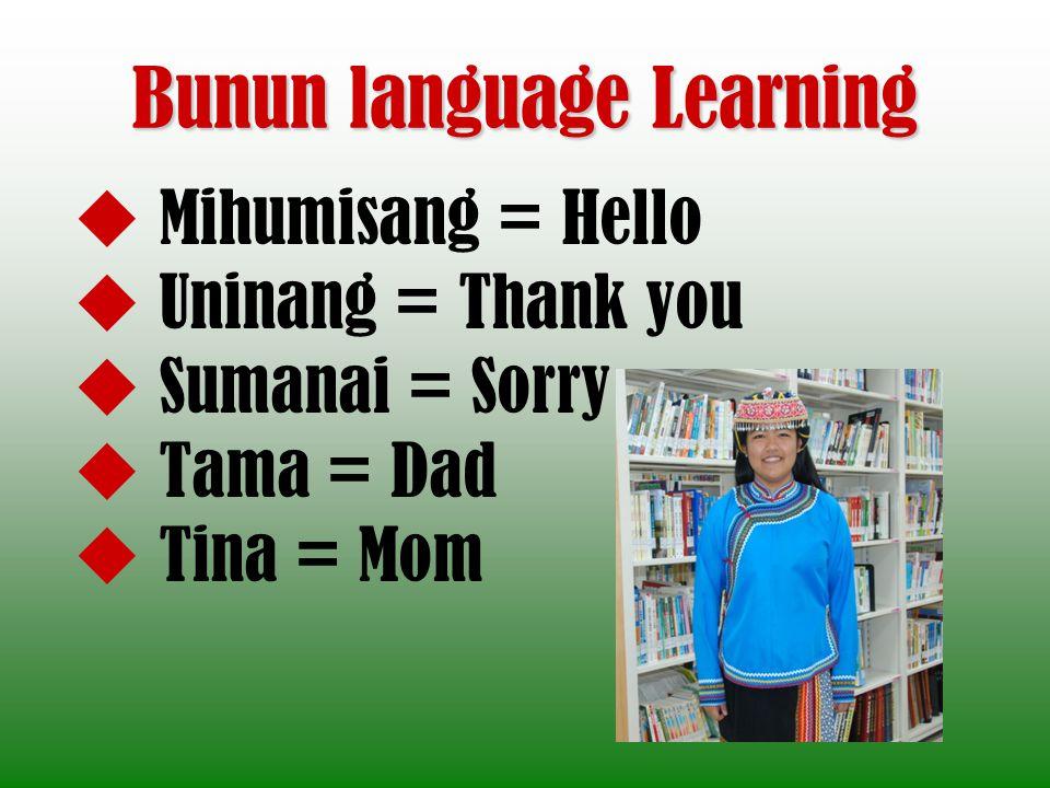 Bunun language Learning Mihumisang = Hello Uninang = Thank you Sumanai = Sorry Tama = Dad Tina = Mom