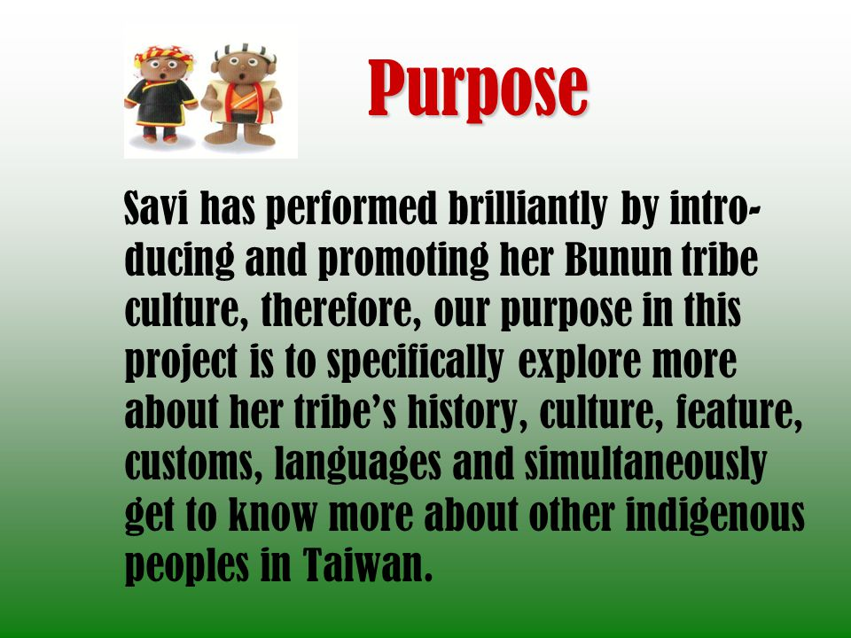 Purpose Savi has performed brilliantly by intro- ducing and promoting her Bunun tribe culture, therefore, our purpose in this project is to specifically explore more about her tribes history, culture, feature, customs, languages and simultaneously get to know more about other indigenous peoples in Taiwan.