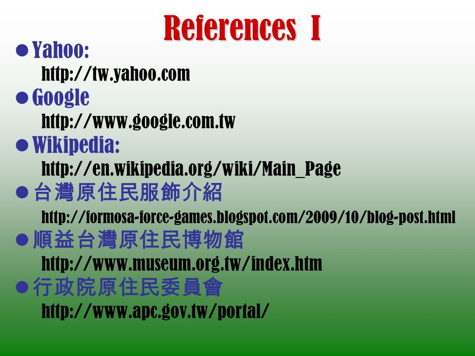 References I Yahoo: http://tw.yahoo.com Google http://www.google.com.tw Wikipedia: http://en.wikipedia.org/wiki/Main_Page http://formosa-force-games.blogspot.com/2009/10/blog-post.html http://www.museum.org.tw/index.htm http://www.apc.gov.tw/portal/