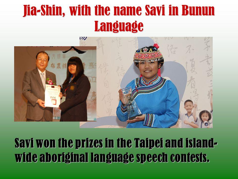Jia-Shin, with the name Savi in Bunun Language Savi won the prizes in the Taipei and island- wide aboriginal language speech contests.
