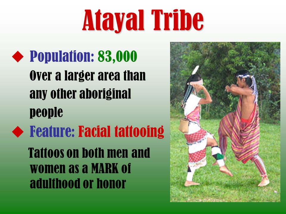 Atayal Tribe Population: 83,000 Over a larger area than any other aboriginal people Feature: Facial tattooing Tattoos on both men and women as a MARK of adulthood or honor