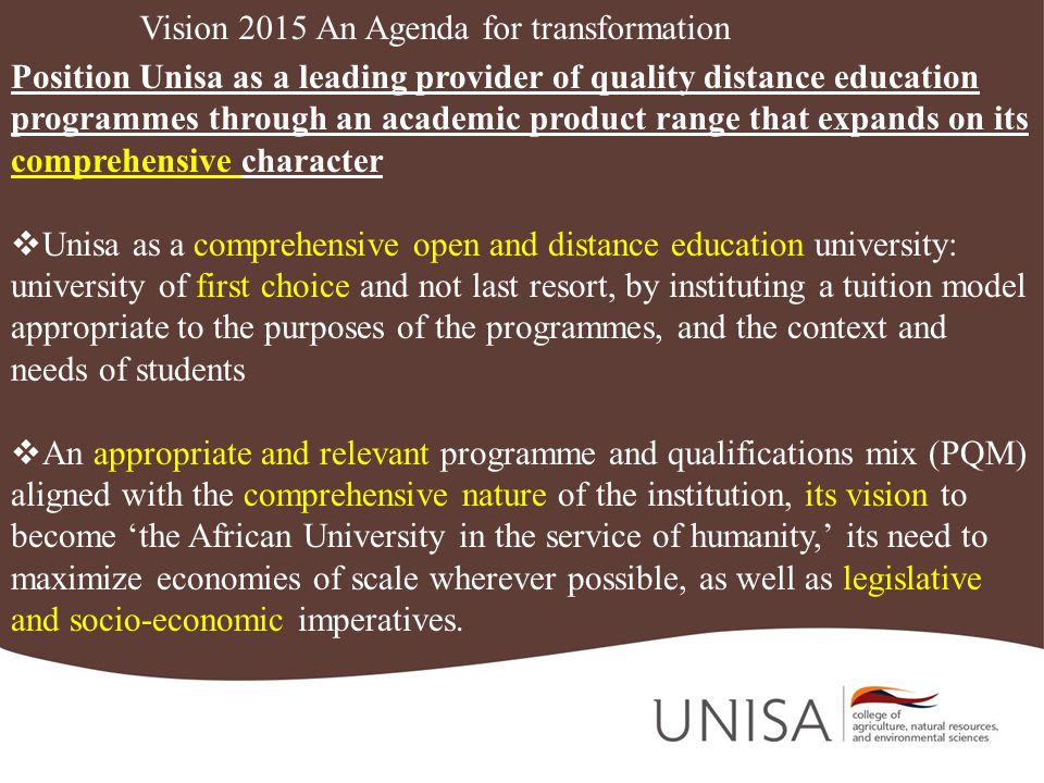 Vision 2015 An Agenda for transformation Position Unisa as a leading provider of quality distance education programmes through an academic product range that expands on its comprehensive character Unisa as a comprehensive open and distance education university: university of first choice and not last resort, by instituting a tuition model appropriate to the purposes of the programmes, and the context and needs of students An appropriate and relevant programme and qualifications mix (PQM) aligned with the comprehensive nature of the institution, its vision to become the African University in the service of humanity, its need to maximize economies of scale wherever possible, as well as legislative and socio-economic imperatives.