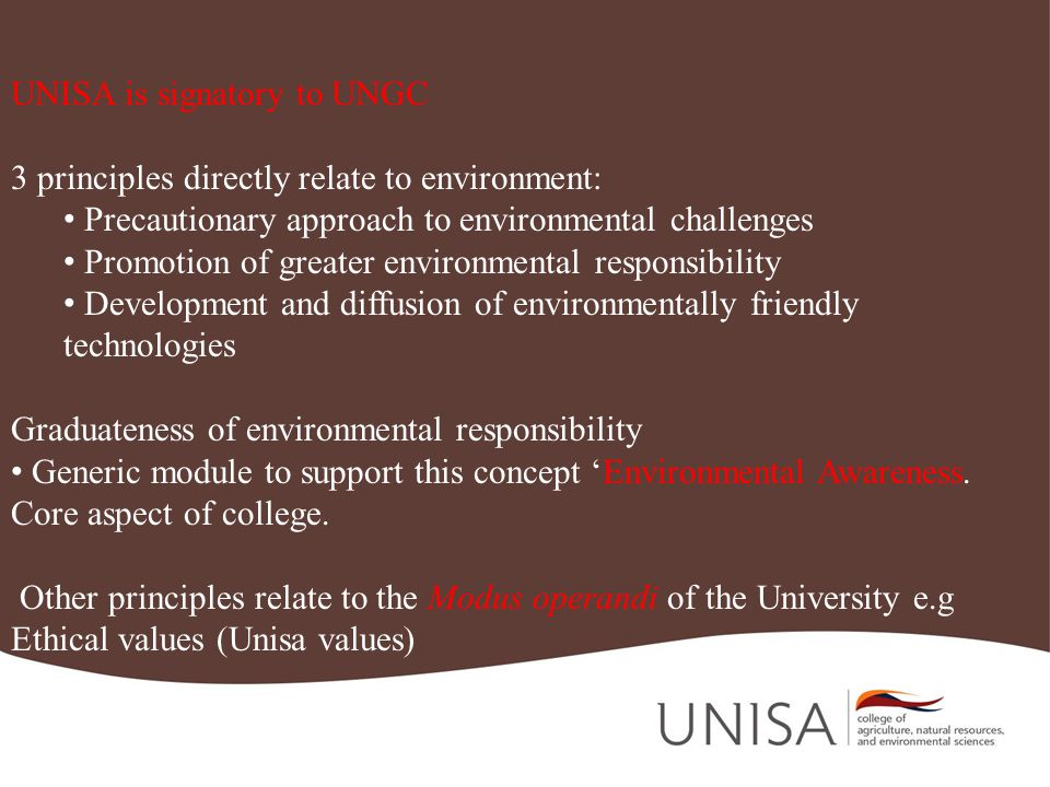 UNISA is signatory to UNGC 3 principles directly relate to environment: Precautionary approach to environmental challenges Promotion of greater environmental responsibility Development and diffusion of environmentally friendly technologies Graduateness of environmental responsibility Generic module to support this concept Environmental Awareness.
