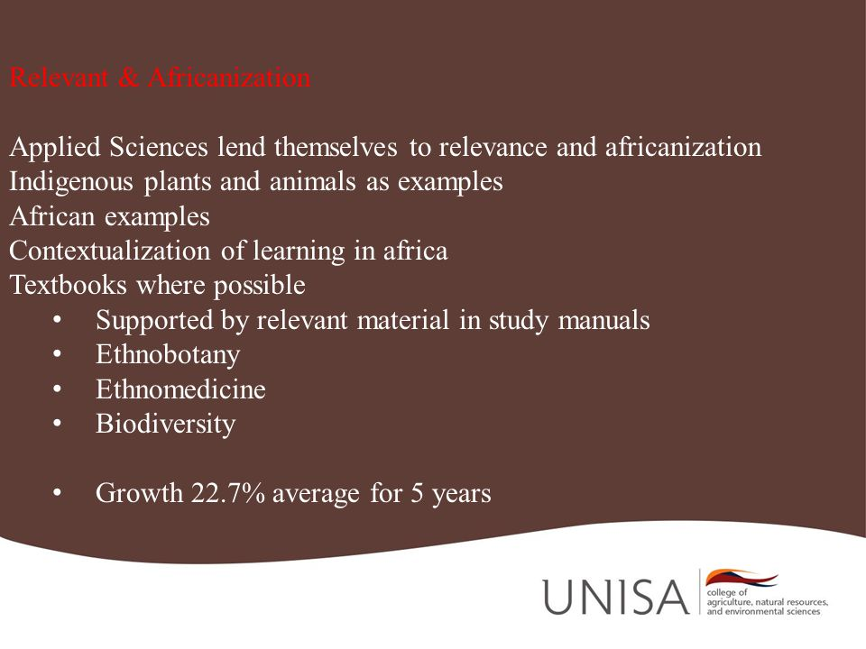 Relevant & Africanization Applied Sciences lend themselves to relevance and africanization Indigenous plants and animals as examples African examples Contextualization of learning in africa Textbooks where possible Supported by relevant material in study manuals Ethnobotany Ethnomedicine Biodiversity Growth 22.7% average for 5 years