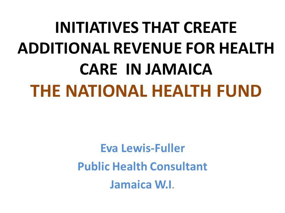 INITIATIVES THAT CREATE ADDITIONAL REVENUE FOR HEALTH CARE IN JAMAICA THE NATIONAL HEALTH FUND Eva Lewis-Fuller Public Health Consultant Jamaica W.I.