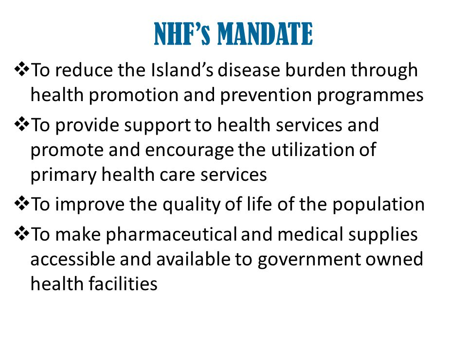 To provide prescribed health benefits to all residents of Jamaica To provide greater access to medical treatment and preventative care for specified diseases and specified conditions To secure improvement in the productivity of residents by reducing time lost on the job due to health care problems NHFs MANDATE