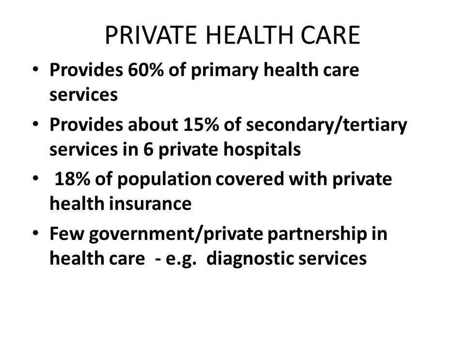 PRIVATE HEALTH CARE Provides 60% of primary health care services Provides about 15% of secondary/tertiary services in 6 private hospitals 18% of population covered with private health insurance Few government/private partnership in health care - e.g.