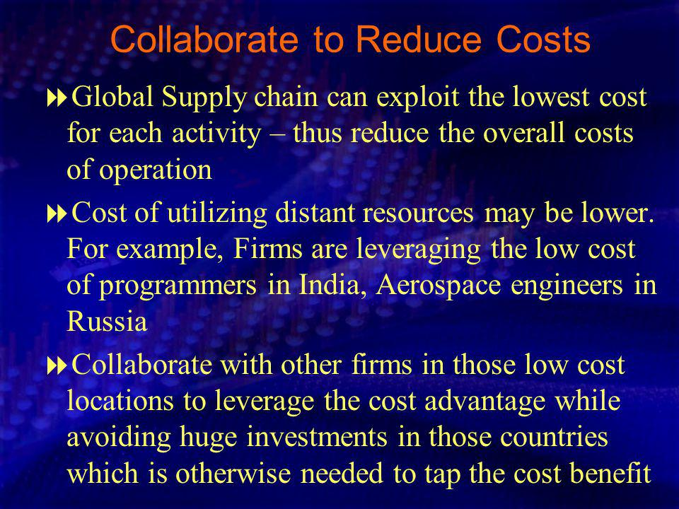 Collaborate to Reduce Costs Global Supply chain can exploit the lowest cost for each activity – thus reduce the overall costs of operation Cost of utilizing distant resources may be lower.