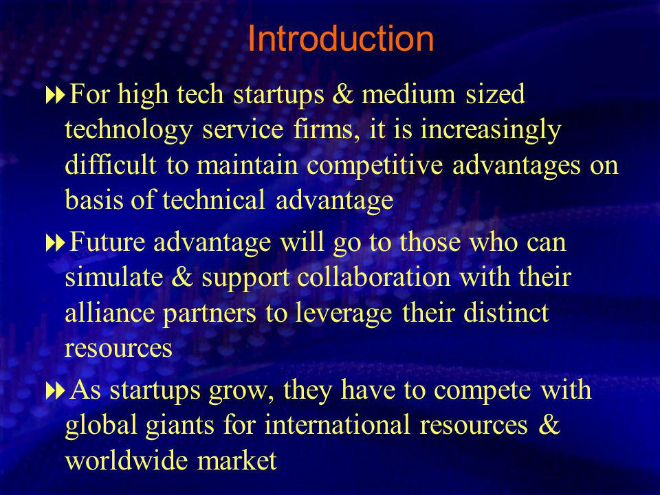 Introduction For high tech startups & medium sized technology service firms, it is increasingly difficult to maintain competitive advantages on basis of technical advantage Future advantage will go to those who can simulate & support collaboration with their alliance partners to leverage their distinct resources As startups grow, they have to compete with global giants for international resources & worldwide market