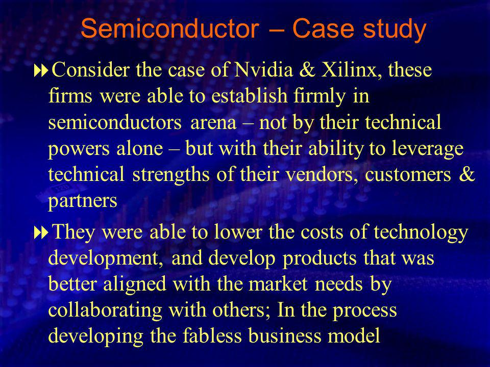Semiconductor – Case study Consider the case of Nvidia & Xilinx, these firms were able to establish firmly in semiconductors arena – not by their technical powers alone – but with their ability to leverage technical strengths of their vendors, customers & partners They were able to lower the costs of technology development, and develop products that was better aligned with the market needs by collaborating with others; In the process developing the fabless business model