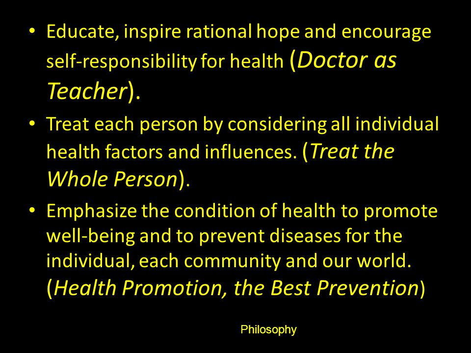 Educate, inspire rational hope and encourage self-responsibility for health (Doctor as Teacher). Treat each person by considering all individual healt