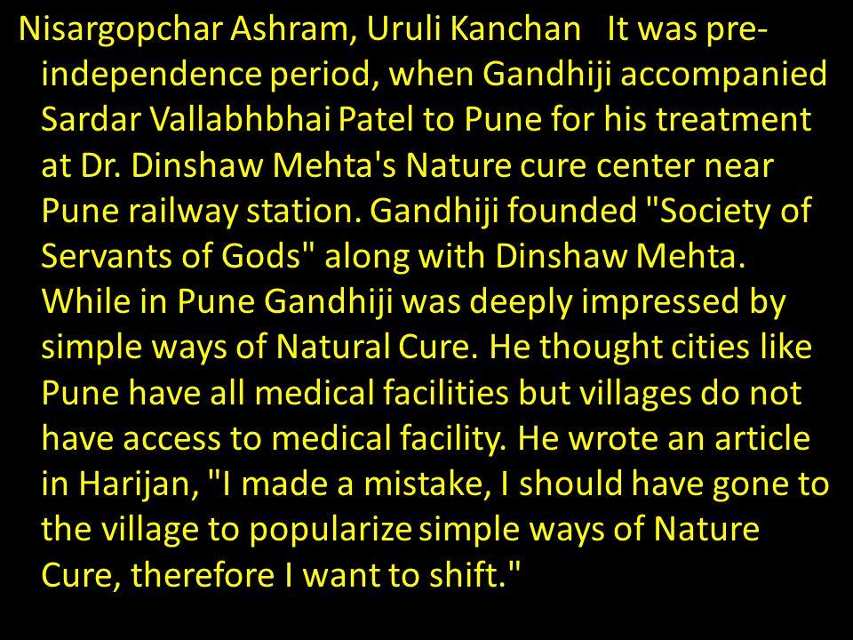 Nisargopchar Ashram, Uruli Kanchan It was pre- independence period, when Gandhiji accompanied Sardar Vallabhbhai Patel to Pune for his treatment at Dr