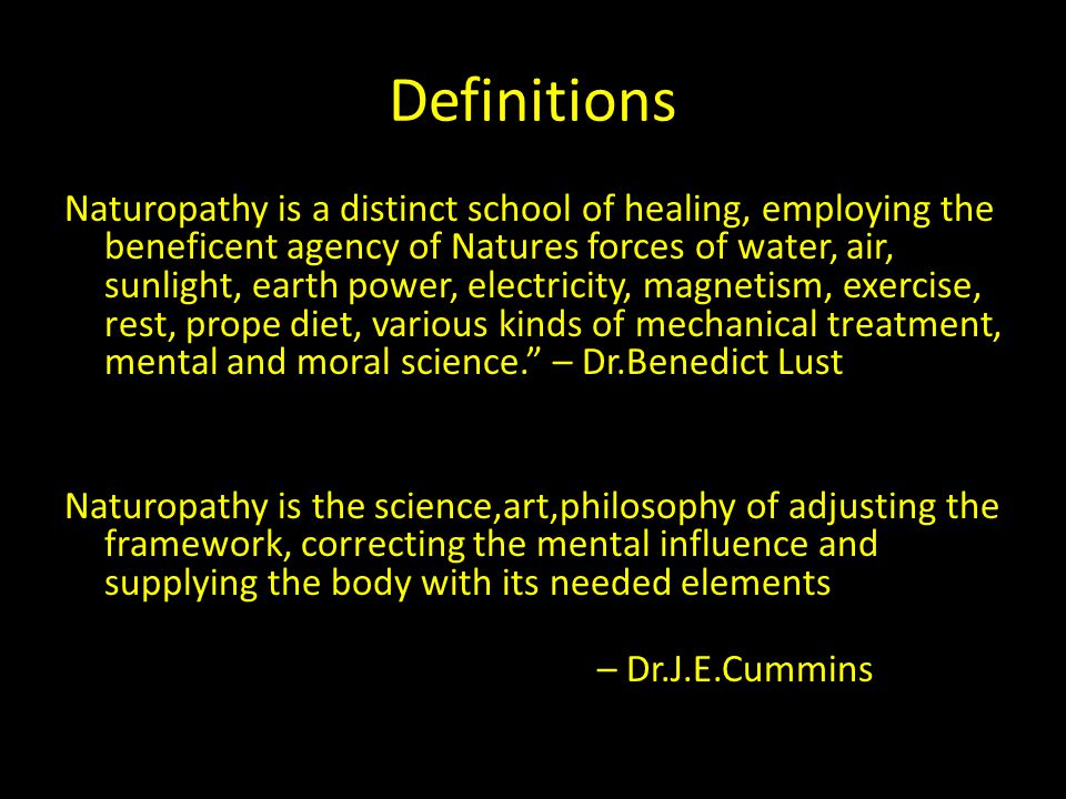 Definitions Naturopathy is a distinct school of healing, employing the beneficent agency of Natures forces of water, air, sunlight, earth power, elect