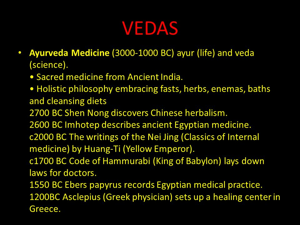 VEDAS Ayurveda Medicine (3000-1000 BC) ayur (life) and veda (science). Sacred medicine from Ancient India. Holistic philosophy embracing fasts, herbs,