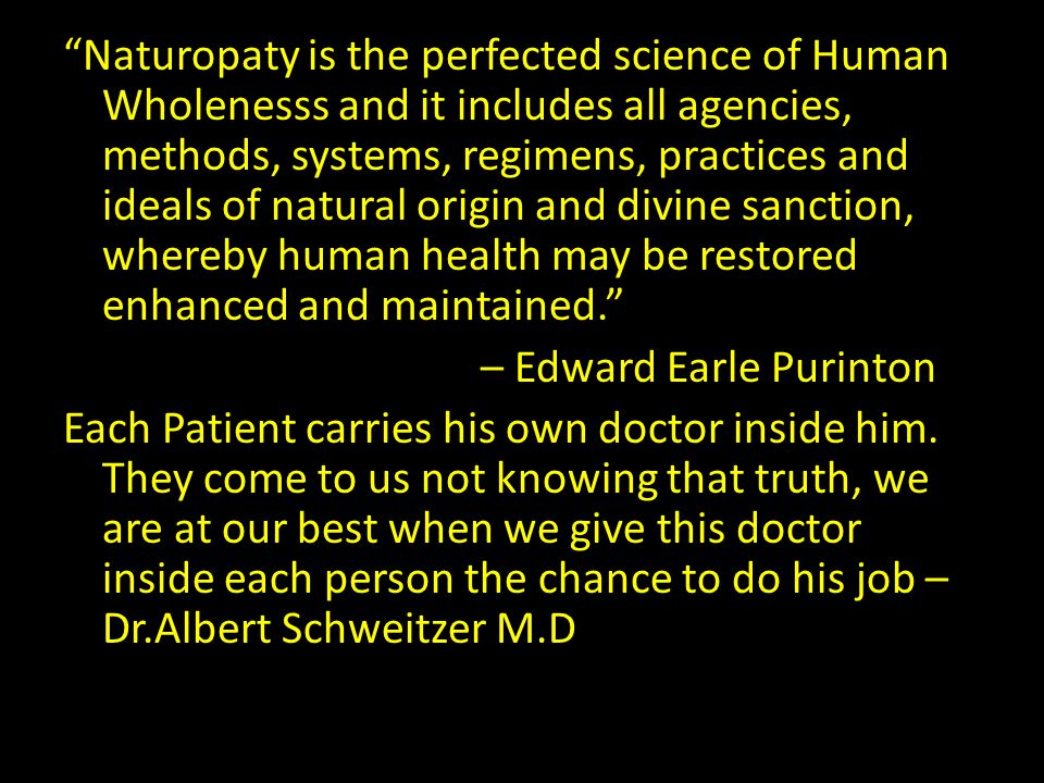 Naturopaty is the perfected science of Human Wholenesss and it includes all agencies, methods, systems, regimens, practices and ideals of natural orig